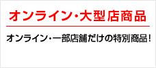 オンライン・大型店商品 オンライン・一部店舗だけの特別商品!